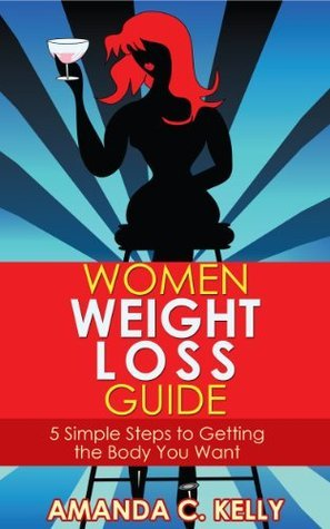 Women Weight Loss Guide: 5 Simple Steps to Getting the Body You Want Amanda C. Kelly