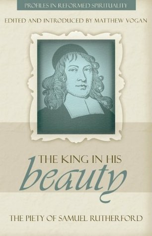 The King in His Beauty: The Piety of Samuel Rutherford Matthew Vogan