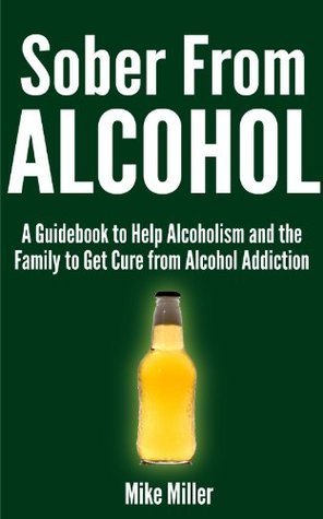 Sober From Alcohol - A Guidebook to Help Alcoholism and the Family to Get Cure from Alcohol Addiction  by  Mike Miller
