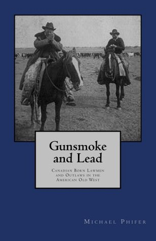 Gunsmoke and Lead:: Canadian Born Lawmen and Outlaws in the American Old West Michael Phifer