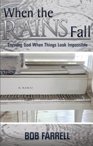 When the Rains Fall: Trusting God When Things Look Impossible Bob Farrell