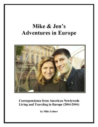 Mike & Jens Adventures in Europe: Correspondence from American Newlyweds Living and Traveling in Europe (2004-2006) Mike Lehner