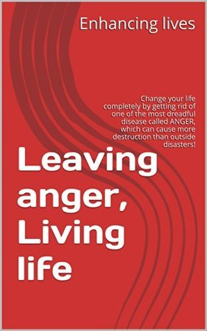 Leaving anger, Living life: Change your life completely getting rid of one of the most dreadful disease called ANGER, which can cause more destruction than outside disasters! by Enhancing lives