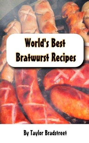 Worlds Best Bratwurst Recipes  by  Taylor Bradstreet
