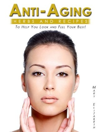 Anti-Aging Book: Easy And Effective Anti Aging Tips & Methods Proven To Produce Natural Beauty And Longevity!  by  Mary Elizabeth