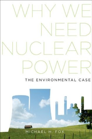 Why We Need Nuclear Power: The Environmental Case Michael H. Fox