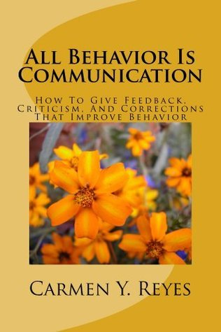 All Behavior Is Communication Revised Second Edition: How To Give Feedback, Criticism, And Corrections That Improve Behavior  by  Carmen Y. Reyes