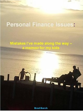 Personal Finance Issues: Mistakes Ive Made Along The Way - a memoir for my kids  by  Brad Burch