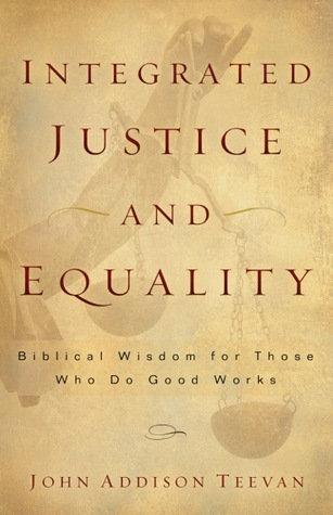 Integrated Justice and Equality: Biblical Wisdom for Those Who Do Good Works John Addison Teevan