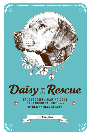 Daisy to the Rescue: True Stories of Daring Dogs, Paramedic Parrots, and Other Animal Heroes  by  Jeff   Campbell