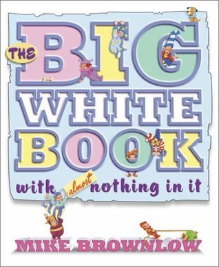 The Big White Book with Almost Nothing in It Mike Brownlow