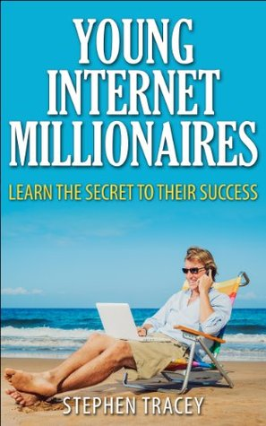 Young Internet Millionaires: Learn the Secret to their Success Stephen Tracey