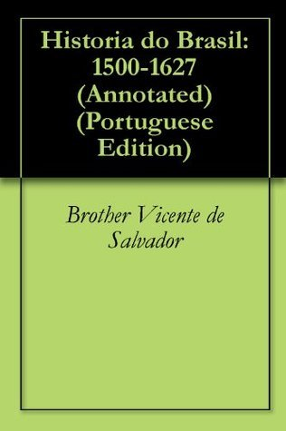 Historia do Brasil: 1500-1627 (Annotated)  by  Brother Vicente de Salvador