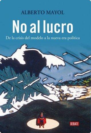 No al Lucro: De la Crisis del Modelo a la nueva era Politica  by  Alberto Mayol