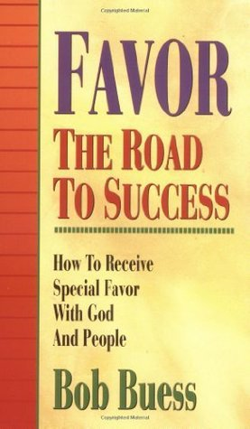 Favor the Road to Success: How to Receive Special Favor With God and People Bob Buess