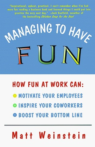 Managing to Have Fun: How Fun at Work Can Motivate Your Employees, Inspire Your Coworkers, and Boost Your Bottom Line  by  Matt Weinstein