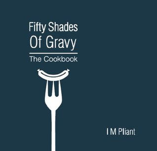 Fifty Shades Of Gravy: The Cookbook: Rude recipes for dirty dinner parties  by  IM Pliant