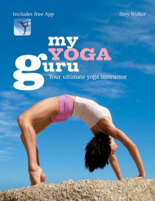 My Yoga Guru: First Class Poses, Postures and Positions for Beginners to the More Advanced  by  Dory Walker