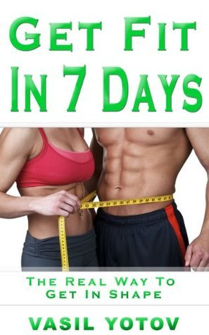 Get Fit In 7 Days: The Best Way to Get In Shape Vasil Yotov