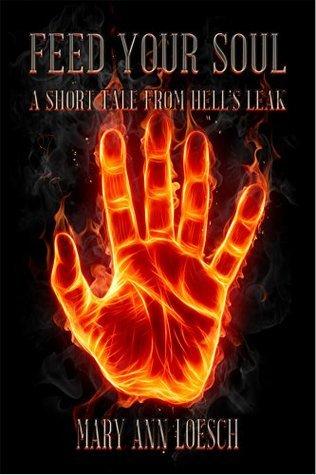 Hells Leak: Feed Your Soul : A Short Tale from Hells Leak Mary Ann Loesch