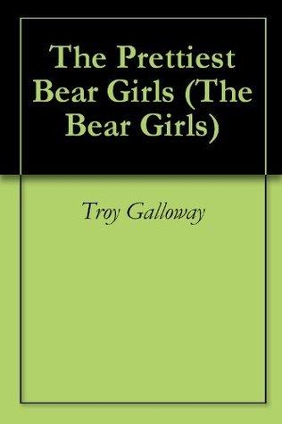 The Prettiest Bear Girls  by  Troy Galloway