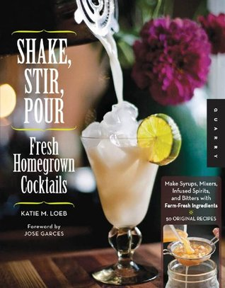 Shake, Stir, Pour-Fresh Homegrown Cocktails: Make Syrups, Mixers, Infused Spirits, and Bitters with Farm-Fresh Ingredients-50 Original Recipes  by  Katie Loeb