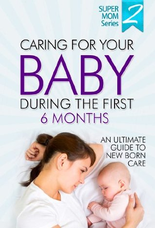 Caring For Your Baby During The First 6 Months - An Ultimate Guide To Newborn Care: Newborn Books, Newborn Development, Breast Feeding, Infant Books, Infant Development, Infant Care, Infant Sleep  by  Martha McDowell