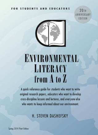 Environmental Literacy from A to Z for Students and Educators: A Quick Reference Guide for Students Who Want to Write Original Research Papers, Educators Who Want to Develop Cross-Discipline Lessons and Lectures, and Everyone Else Who Wants to Keep Inform H. Steven Dashefsky