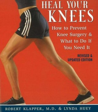 Heal Your Knees: How to Prevent Knee Surgery and What to Do If You Need It  by  Robert Klapper