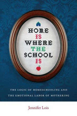 Home Is Where the School Is: The Logic of Homeschooling and the Emotional Labor of Mothering  by  Jennifer Lois