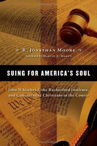 Suing for Americas Soul: John Whitehead, The Rutherford Institute, and Conservative Christians in the Courts  by  R. Jonathan Moore