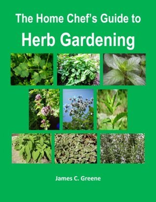 The Home Chefs Guide to Herb Gardening James C. Greene