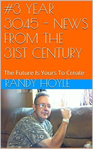 #3 YEAR 3045 - NEWS FROM THE 31ST CENTURY: The Future Is Yours To Create Randy Hoyle