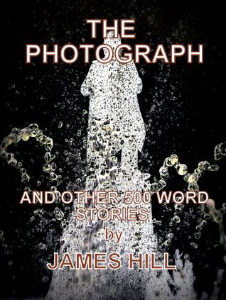 THE PHOTOGRAPH and Other 500 Word Stories James Hill