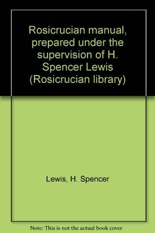 Rosicrucian manual, prepared under the supervision of H. Spencer Lewis H. Spencer Lewis