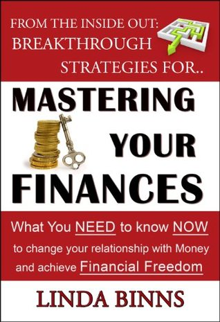 Mastering Your Finances: What YOU Need to Know NOW to Change Your Relationship with Money and Achieve Financial Freedom  by  Linda Binns