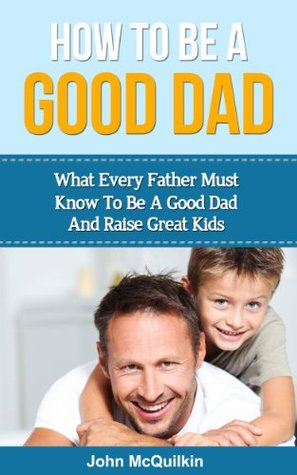 How To Be A Good Dad: What Every Father Must Know To Be A Good Dad And Raise Great Kids John McQuilkin