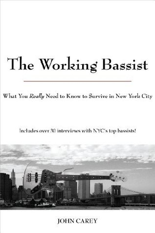 The Working Bassist, What You Really Need to Know to Survive in New York City John Carey