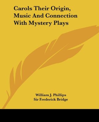 Carols: Their Origin, Music, and Connection with Mystery-Plays  by  William J. Phillips