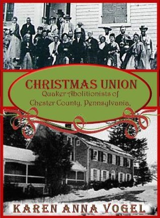 Christmas Union: Quaker Abolitionist of Chester County, Pennsylvania  by  Karen Anna Vogel