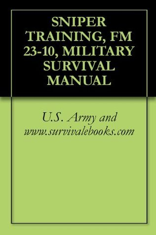 SNIPER TRAINING, FM 23-10, MILITARY SURVIVAL MANUAL  by  U.S. Army