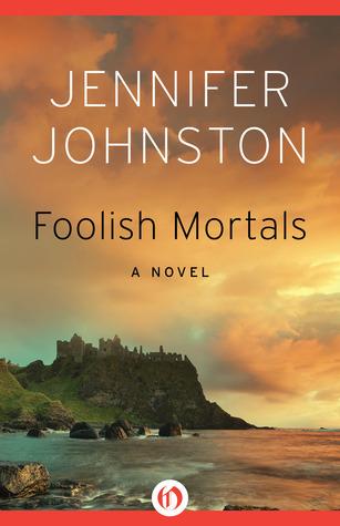 Foolish Mortals: A Novel Jennifer Johnston