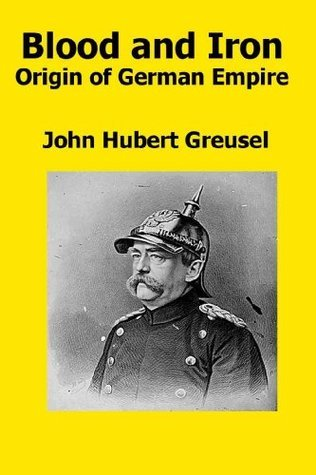 BLOOD and IRON- Origin of German Empire As Revealed Character of Its Founder, Bismarck by John Hubert Greusel