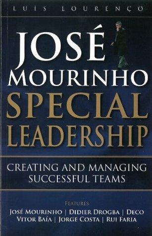 Jose Mourinho - Special Leadership: Creating and Managing Successful Teams Luis Lourenco