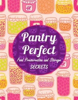 Pantry Perfect: Food Preservation and Storage Secrets  by  Jessica Templeton