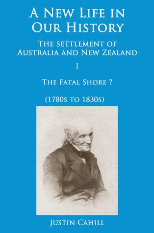 A New Life in our History: the settlement of Australia and New Zealand: volume I The Fatal Shore ? (1780s to 1830s)  by  Justin Cahill