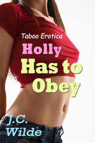 Holly Has to Obey: Taboo Erotica  by  J.C. Wilde
