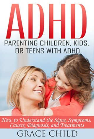 ADHD: Parenting a Child or Teen With Attention Deficit Disorder: Signs, Symptoms, Causes & Treatments  by  Grace Child