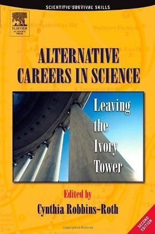 Alternative Careers in Science, Second Edition: Leaving the Ivory Tower Cynthia Robbins-Roth