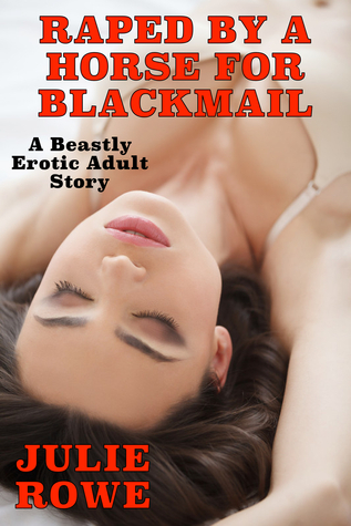 Raped By A Horse For Blackmail: A Beastly Erotic Adult Story Julie   Rowe